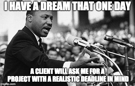 I HAVE A DREAM...ABOUT REALISTIC DEADLINES | I HAVE A DREAM THAT ONE DAY A CLIENT WILL ASK ME FOR A PROJECT WITH A REALISTIC DEADLINE IN MIND | image tagged in i have a dream | made w/ Imgflip meme maker