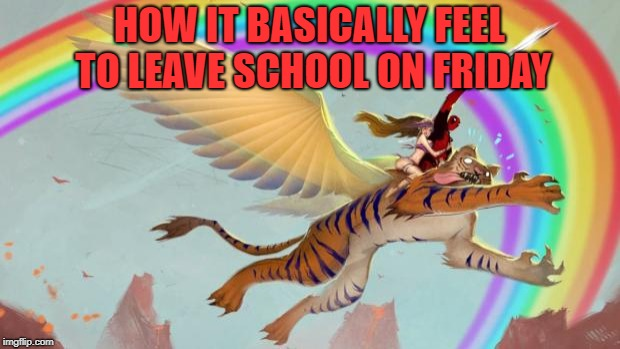 Deadpool on a flying tiger | HOW IT BASICALLY FEEL TO LEAVE SCHOOL ON FRIDAY | image tagged in deadpool on a flying tiger | made w/ Imgflip meme maker