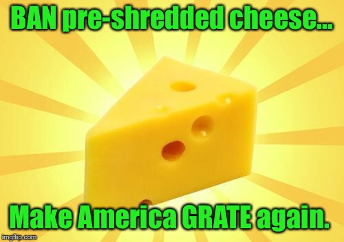 Cheese Time | BAN pre-shredded cheese... Make America GRATE again. | image tagged in cheese time,cheesegrater,funny meme,funny | made w/ Imgflip meme maker