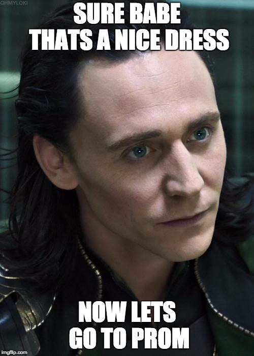 Nice Guy Loki |  SURE BABE THATS A NICE DRESS; NOW LETS GO TO PROM | image tagged in memes,nice guy loki | made w/ Imgflip meme maker