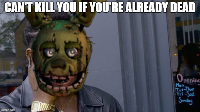 Impeccable logic | CAN'T KILL YOU IF YOU'RE ALREADY DEAD | image tagged in five nights at freddy's,springtrap,fnaf | made w/ Imgflip meme maker
