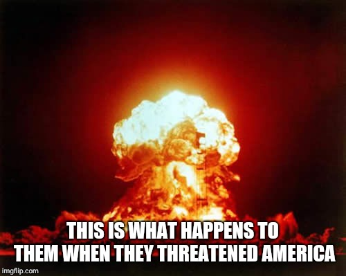 Nuclear Explosion | THIS IS WHAT HAPPENS TO THEM WHEN THEY THREATENED AMERICA | image tagged in memes,nuclear explosion | made w/ Imgflip meme maker