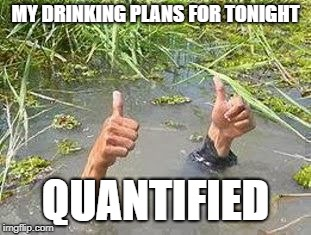 FLOODING THUMBS UP | MY DRINKING PLANS FOR TONIGHT QUANTIFIED | image tagged in flooding thumbs up | made w/ Imgflip meme maker