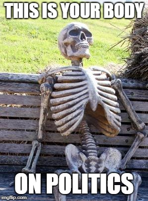 Waiting Skeleton Meme | THIS IS YOUR BODY ON POLITICS | image tagged in memes,waiting skeleton | made w/ Imgflip meme maker
