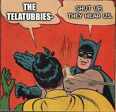 Batman Slapping Robin Meme | THE TELATUBBIES- SHUT UP, THEY HEAR US. | image tagged in memes,batman slapping robin | made w/ Imgflip meme maker