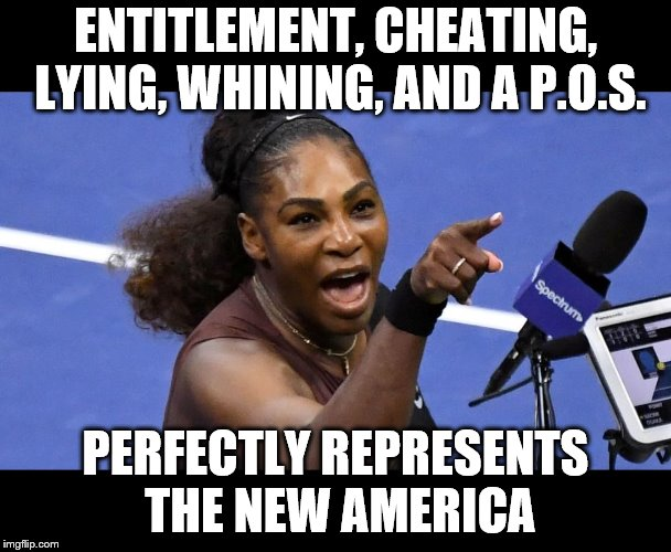 Serena Williams | ENTITLEMENT, CHEATING, LYING, WHINING, AND A P.O.S. PERFECTLY REPRESENTS THE NEW AMERICA | image tagged in memes,serena williams,entitlement,cheating,lying | made w/ Imgflip meme maker