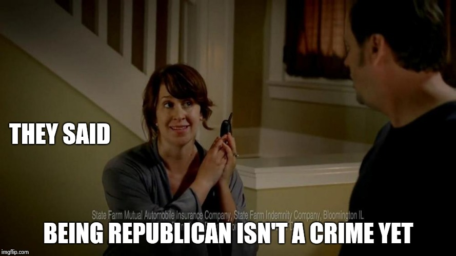 state farm lady | THEY SAID BEING REPUBLICAN ISN'T A CRIME YET | image tagged in state farm lady | made w/ Imgflip meme maker