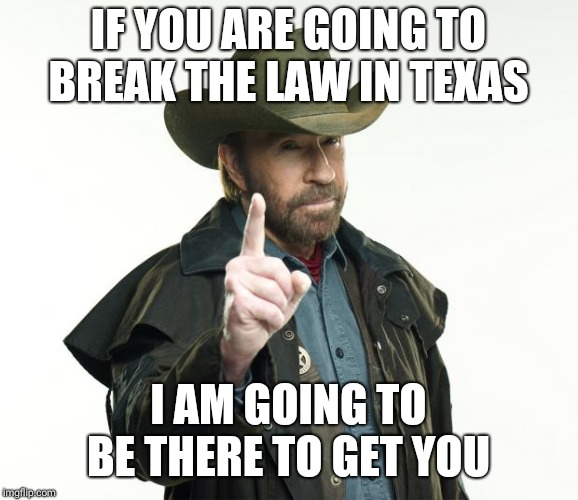 Chuck Norris Finger Meme | IF YOU ARE GOING TO BREAK THE LAW IN TEXAS I AM GOING TO BE THERE TO GET YOU | image tagged in memes,chuck norris finger,chuck norris | made w/ Imgflip meme maker
