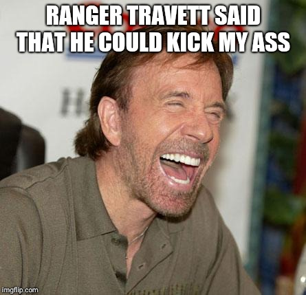 Chuck Norris Laughing | RANGER TRAVETT SAID THAT HE COULD KICK MY ASS | image tagged in memes,chuck norris laughing,chuck norris | made w/ Imgflip meme maker