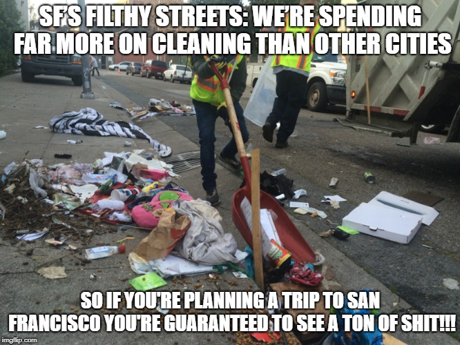 San Francisco's Filthy Streets | SF'S FILTHY STREETS: WE'RE SPENDING FAR MORE ON CLEANING THAN OTHER CITIES SO IF YOU'RE PLANNING A TRIP TO SAN FRANCISCO YOU'RE GUARANTEED T | image tagged in sf,filthy,streets,shit,miley cyrus tongue | made w/ Imgflip meme maker