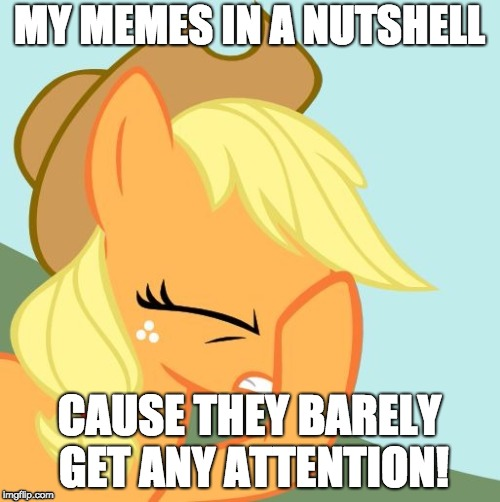 AJ face hoof | MY MEMES IN A NUTSHELL CAUSE THEY BARELY GET ANY ATTENTION! | image tagged in aj face hoof | made w/ Imgflip meme maker