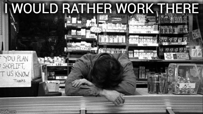 Clerks | I WOULD RATHER WORK THERE | image tagged in clerks | made w/ Imgflip meme maker