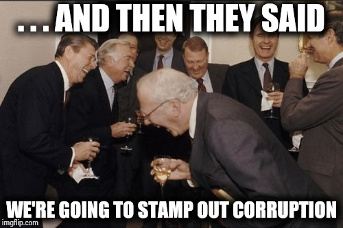 Laughing Men In Suits Meme | . . . AND THEN THEY SAID WE'RE GOING TO STAMP OUT CORRUPTION | image tagged in memes,laughing men in suits | made w/ Imgflip meme maker