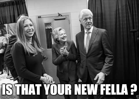 Clinton family | IS THAT YOUR NEW FELLA ? | image tagged in clinton family | made w/ Imgflip meme maker