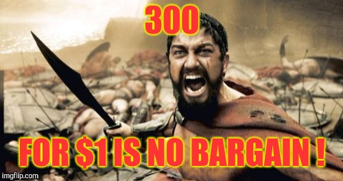 Sparta Leonidas Meme | 300 FOR $1 IS NO BARGAIN ! | image tagged in memes,sparta leonidas | made w/ Imgflip meme maker