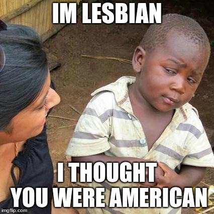 Third World Skeptical Kid Meme | IM LESBIAN I THOUGHT YOU WERE AMERICAN | image tagged in memes,third world skeptical kid | made w/ Imgflip meme maker