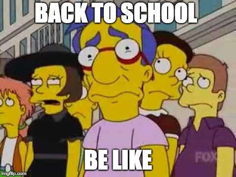 BACK TO SCHOOL BE LIKE | image tagged in sad milhouse | made w/ Imgflip meme maker