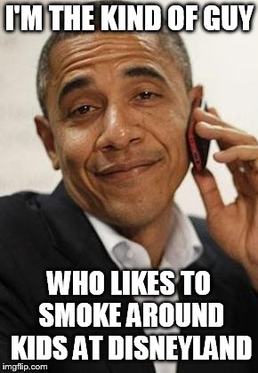 obama phone | I'M THE KIND OF GUY WHO LIKES TO SMOKE AROUND KIDS AT DISNEYLAND | image tagged in obama phone | made w/ Imgflip meme maker