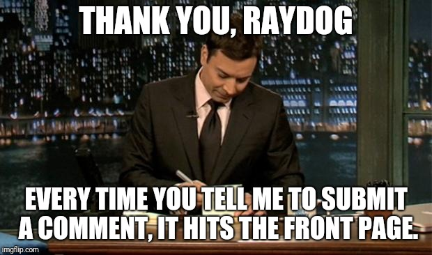 Thank you Notes Jimmy Fallon | THANK YOU, RAYDOG EVERY TIME YOU TELL ME TO SUBMIT A COMMENT, IT HITS THE FRONT PAGE. | image tagged in thank you notes jimmy fallon | made w/ Imgflip meme maker
