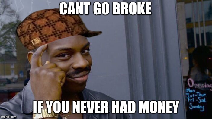 Roll Safe Think About It Meme | CANT GO BROKE IF YOU NEVER HAD MONEY | image tagged in memes,roll safe think about it,scumbag | made w/ Imgflip meme maker