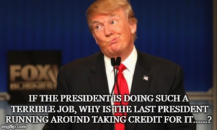 Trump wins | IF THE PRESIDENT IS DOING SUCH A TERRIBLE JOB, WHY IS THE LAST PRESIDENT RUNNING AROUND TAKING CREDIT FOR IT......? | image tagged in trump,obama,funny,democrats,political meme | made w/ Imgflip meme maker