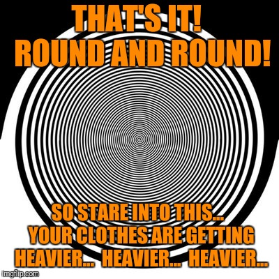THAT'S IT!  ROUND AND ROUND! SO STARE INTO THIS...  YOUR CLOTHES ARE GETTING HEAVIER...  HEAVIER...  HEAVIER... | made w/ Imgflip meme maker