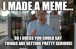 So I Guess You Can Say Things Are Getting Pretty Serious Meme | I MADE A MEME... SO I GUESS YOU COULD SAY THINGS ARE GETTING PRETTY SERIOUS! | image tagged in memes,so i guess you can say things are getting pretty serious | made w/ Imgflip meme maker