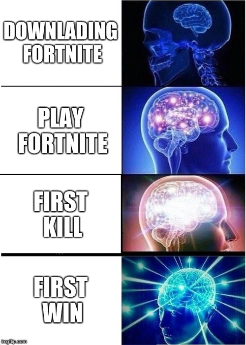 I hope I don't get hated for this. |  DOWNLADING FORTNITE; PLAY FORTNITE; FIRST KILL; FIRST WIN | image tagged in memes,expanding brain | made w/ Imgflip meme maker