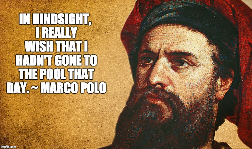 Polo - Marco | IN HINDSIGHT, I REALLY WISH THAT I HADN'T GONE TO THE POOL THAT DAY. ~ MARCO POLO | image tagged in swimming pool | made w/ Imgflip meme maker