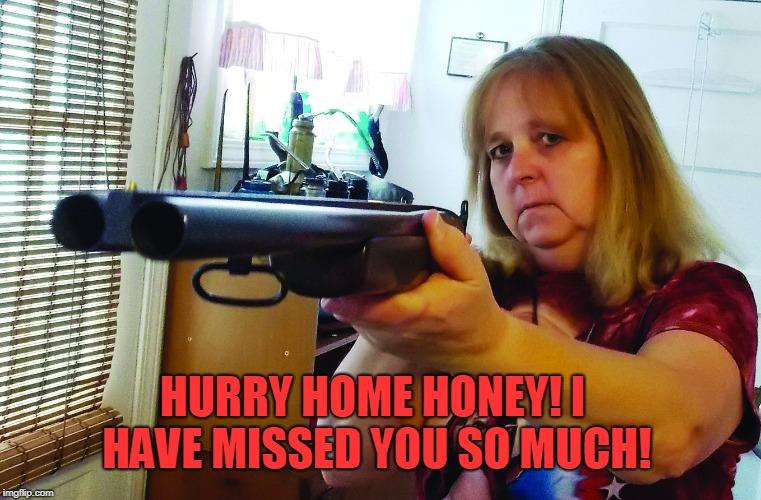 Woman with shot gun | HURRY HOME HONEY! I HAVE MISSED YOU SO MUCH! | image tagged in woman with shot gun | made w/ Imgflip meme maker