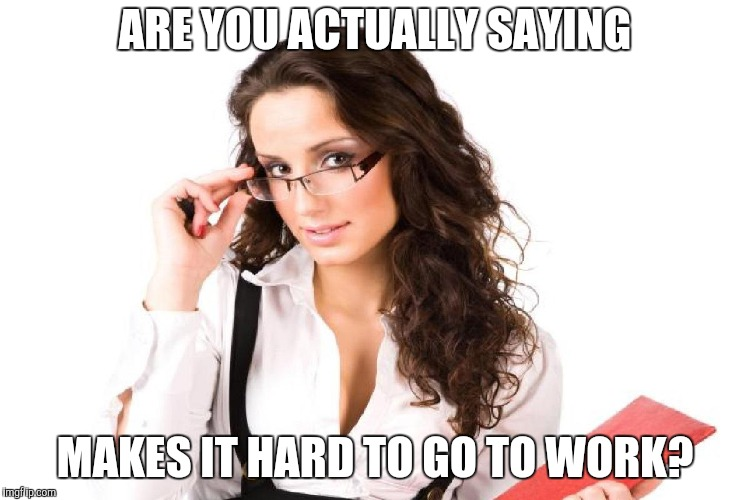 ARE YOU ACTUALLY SAYING MAKES IT HARD TO GO TO WORK? | made w/ Imgflip meme maker