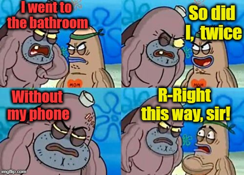 How Tough Are You | I went to the bathroom So did I,  twice Without my phone R-Right this way, sir! | image tagged in memes,how tough are you | made w/ Imgflip meme maker