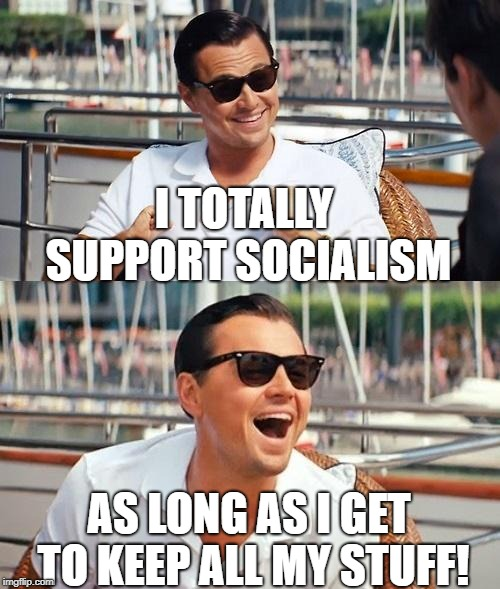 Leonardo Dicaprio Wolf Of Wall Street Meme | I TOTALLY SUPPORT SOCIALISM AS LONG AS I GET TO KEEP ALL MY STUFF! | image tagged in memes,leonardo dicaprio wolf of wall street | made w/ Imgflip meme maker