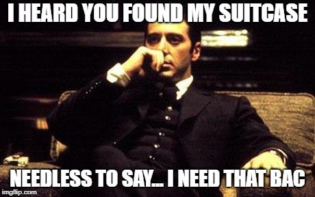 mafia | I HEARD YOU FOUND MY SUITCASE NEEDLESS TO SAY... I NEED THAT BAC | image tagged in mafia | made w/ Imgflip meme maker