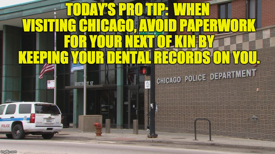 My Kind of Town (Chicago is) | TODAY'S PRO TIP:  WHEN VISITING CHICAGO, AVOID PAPERWORK FOR YOUR NEXT OF KIN BY KEEPING YOUR DENTAL RECORDS ON YOU. | image tagged in chicago | made w/ Imgflip meme maker