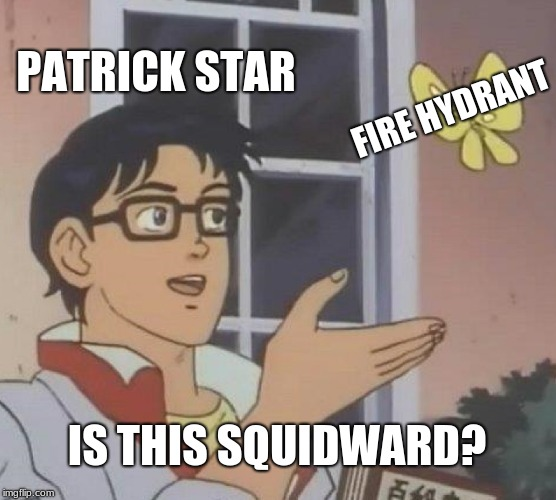 For All You Spongebob Fans | PATRICK STAR FIRE HYDRANT IS THIS SQUIDWARD? | image tagged in is this a pigeon,spongebob | made w/ Imgflip meme maker