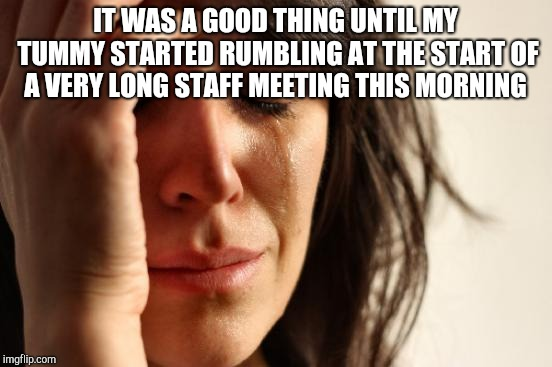 First World Problems Meme | IT WAS A GOOD THING UNTIL MY TUMMY STARTED RUMBLING AT THE START OF A VERY LONG STAFF MEETING THIS MORNING | image tagged in memes,first world problems | made w/ Imgflip meme maker