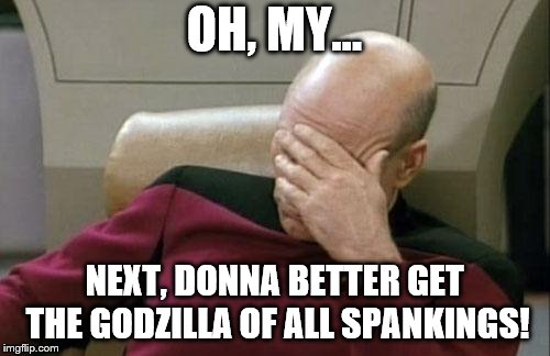 Captain Picard Facepalm Meme | OH, MY... NEXT, DONNA BETTER GET THE GODZILLA OF ALL SPANKINGS! | image tagged in memes,captain picard facepalm | made w/ Imgflip meme maker