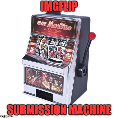 maybe your sub will drop! | IMGFLIP SUBMISSION MACHINE | image tagged in imgflip,submissions,bad luck | made w/ Imgflip meme maker