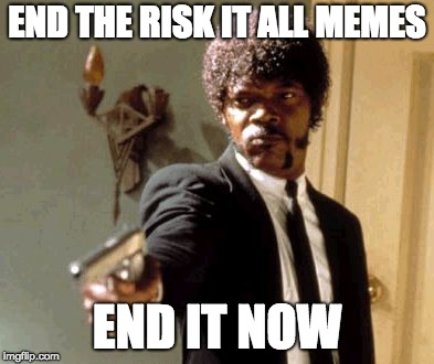 Say That Again I Dare You Meme | END THE RISK IT ALL MEMES END IT NOW | image tagged in memes,say that again i dare you | made w/ Imgflip meme maker