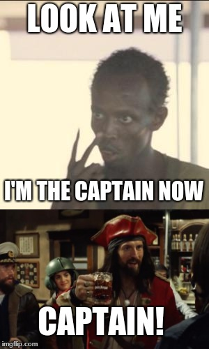 captain captain | LOOK AT ME I'M THE CAPTAIN NOW CAPTAIN! | image tagged in look at me,captain phillips - i'm the captain now,captain morgan,memes | made w/ Imgflip meme maker