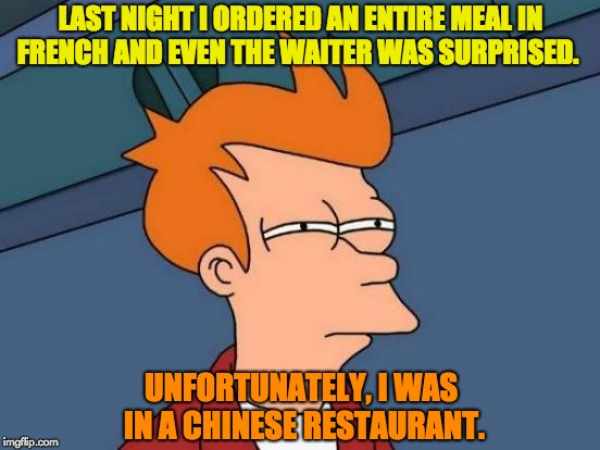 Futurama Fry Meme | LAST NIGHT I ORDERED AN ENTIRE MEAL IN FRENCH AND EVEN THE WAITER WAS SURPRISED. UNFORTUNATELY, I WAS IN A CHINESE RESTAURANT. | image tagged in memes,futurama fry | made w/ Imgflip meme maker
