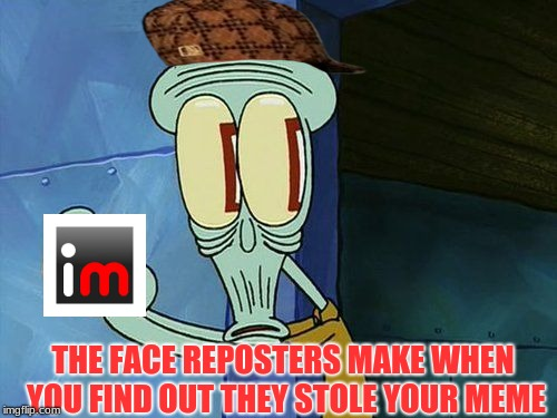 OH SHIT | THE FACE REPOSTERS MAKE WHEN YOU FIND OUT THEY STOLE YOUR MEME | image tagged in memes,oh shit squidward,scumbag | made w/ Imgflip meme maker