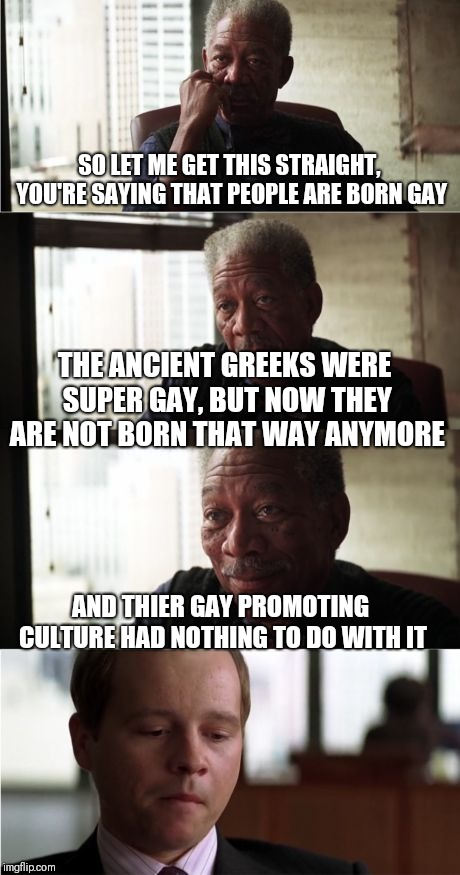 Morgan Freeman Good Luck | SO LET ME GET THIS STRAIGHT, YOU'RE SAYING THAT PEOPLE ARE BORN GAY THE ANCIENT GREEKS WERE SUPER GAY, BUT NOW THEY ARE NOT BORN THAT WAY AN | image tagged in memes,morgan freeman good luck,homosexuality,born that way | made w/ Imgflip meme maker