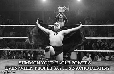 Nacho Destiny | SUMMON YOUR EAGLE POWERS    EVEN WHEN PEOPLE SAY IT'S NACHO DESTINY | image tagged in nacho libre,demotivationals,nike,wrestling,memes,motivation | made w/ Imgflip meme maker