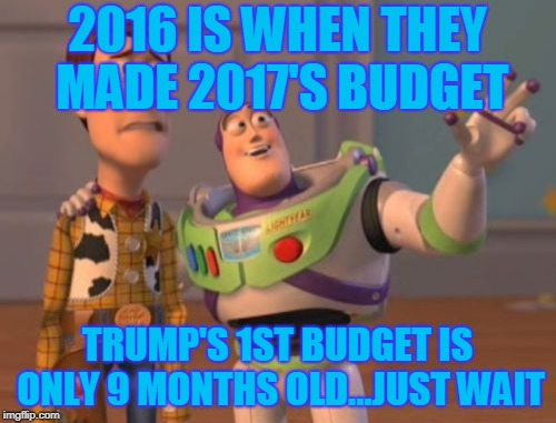 X, X Everywhere Meme | 2016 IS WHEN THEY MADE 2017'S BUDGET TRUMP'S 1ST BUDGET IS ONLY 9 MONTHS OLD...JUST WAIT | image tagged in memes,x,x everywhere,x x everywhere | made w/ Imgflip meme maker