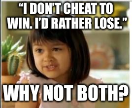 "Why not both | ""I DON'T CHEAT TO WIN. I'D RATHER LOSE."" WHY NOT BOTH? 