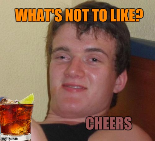 10 Guy Meme | CHEERS WHAT'S NOT TO LIKE? | image tagged in memes,10 guy | made w/ Imgflip meme maker