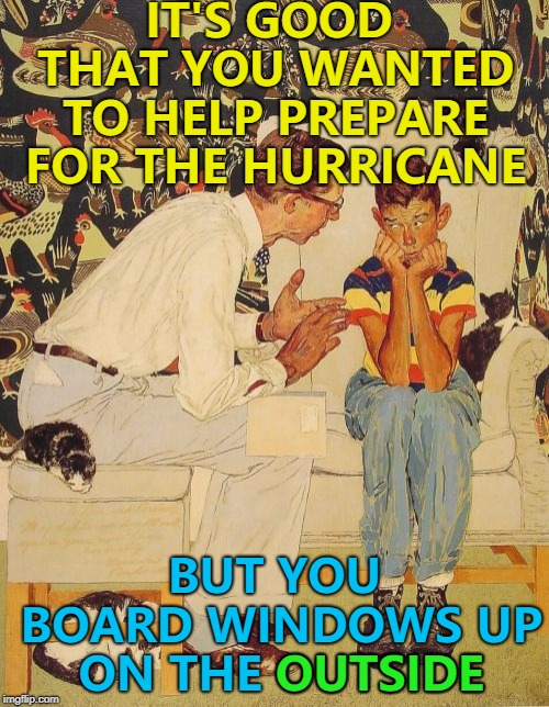 Hurricane Florence is heading for the east coast... | IT'S GOOD THAT YOU WANTED TO HELP PREPARE FOR THE HURRICANE BUT YOU BOARD WINDOWS UP ON THE OUTSIDE OUTSIDE | image tagged in memes,the probelm is,the problem is,hurricanes,hurricane florence | made w/ Imgflip meme maker