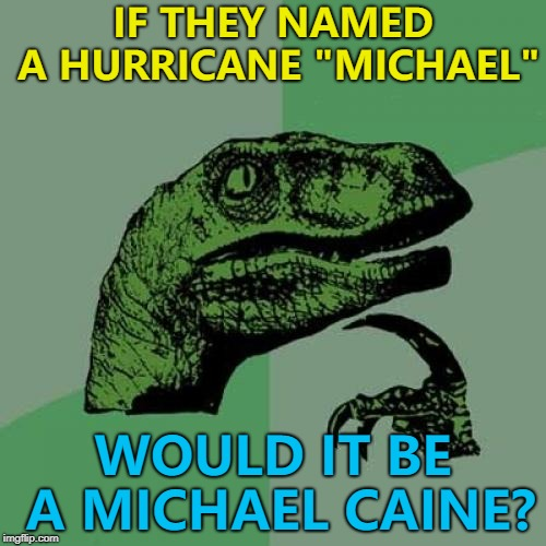 "I checked - there could be Hurricane Michael this year... :) | IF THEY NAMED A HURRICANE ""MICHAEL"" WOULD IT BE A MICHAEL CAINE? 